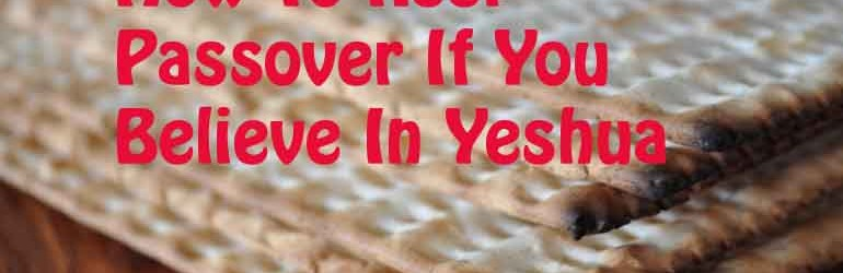 How To Keep Passover If You Are A Believer In Yeshua